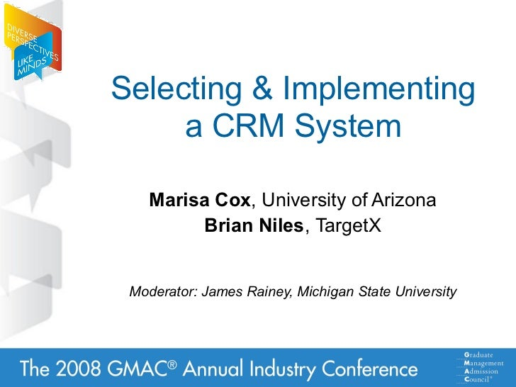 Selecting  Implementing      a CRM System      Marisa Cox, University of Arizona          Brian Niles, TargetX    Moderato...
