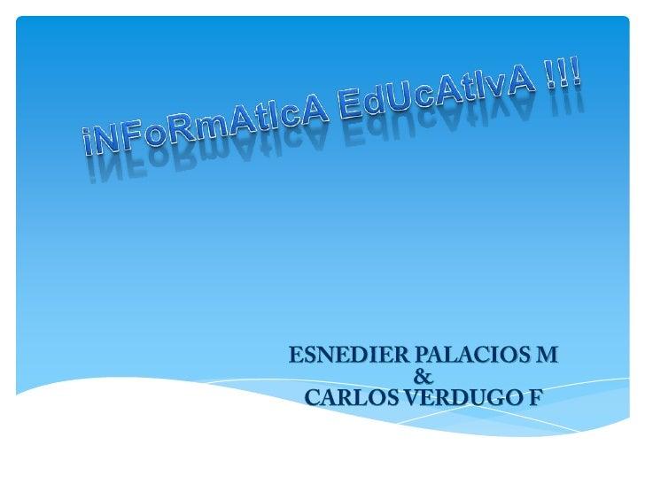 iNFoRmAtIcA EdUcAtIvA !!!<br />ESNEDIER PALACIOS M<br />&<br />CARLOS VERDUGO F<br />