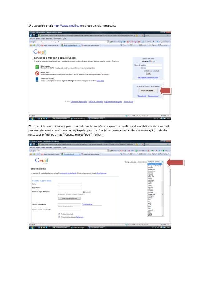 1º passo: site gmail: http://www.gmail.com e clique em criar uma conta 2º passo: Selecione o idioma e preencha todos os da...