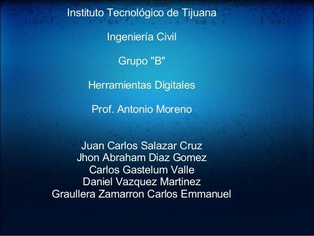 "InstitutoTecnológicodeTijuana IngenieríaCivil Grupo""B"" HerramientasDigitales Prof.AntonioMoreno JuanCarlosSalaza..."