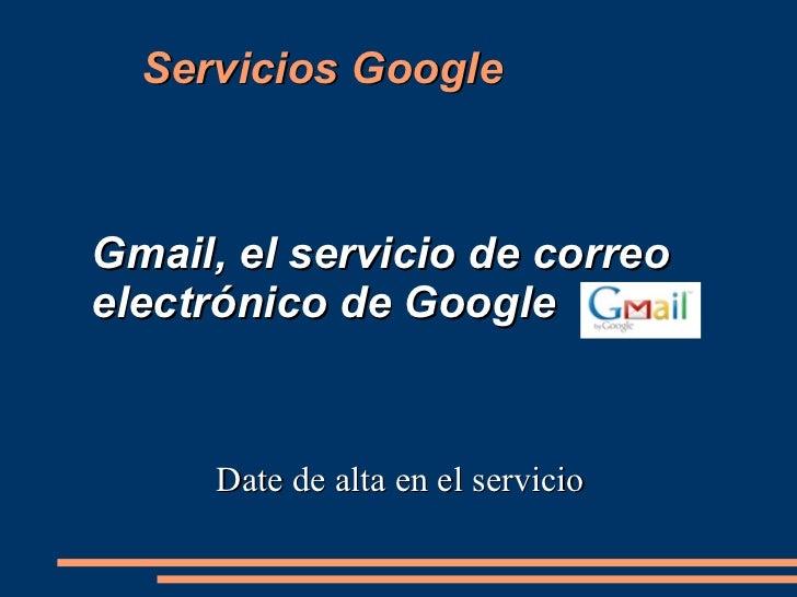 <ul>Gmail, el servicio de correo electrónico de Google </ul><ul>Date de alta en el servicio </ul>Servicios Google