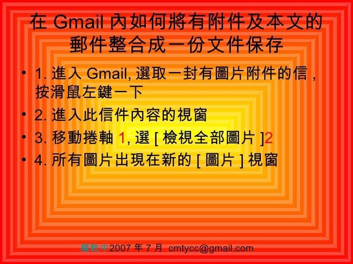 在 Gmail 內如何將有附件及本文的郵件整合成一份文件保存 <ul><li>1. 進入 Gmail, 選取一封有圖片附件的信 , 按滑鼠左鍵一下 </li></ul><ul><li>2. 進入此信件內容的視窗 </li></ul><ul><l...