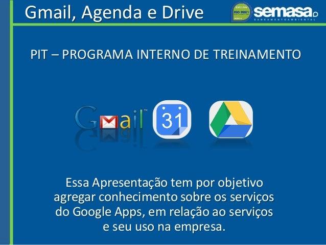 Gmail, Agenda e Drive Essa Apresentação tem por objetivo agregar conhecimento sobre os serviços do Google Apps, em relação...