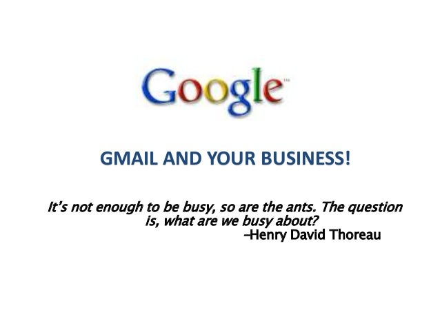 GMAIL AND YOUR BUSINESS! It's not enough to be busy, so are the ants. The question is, what are we busy about? -Henry Davi...