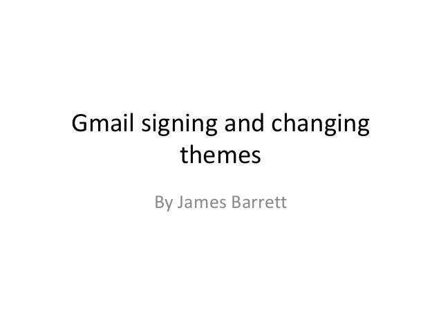 Gmail signing and changing themes By James Barrett