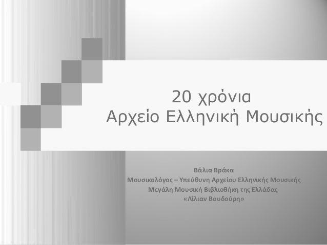 20 χρόνια Αρχείο Ελληνική Μουσικής Βάλια Βράκα Μουσικολόγος – Υπεύθυνη Αρχείου Ελληνικής Μουσικής Μεγάλη Μουσική Βιβλιοθήκ...