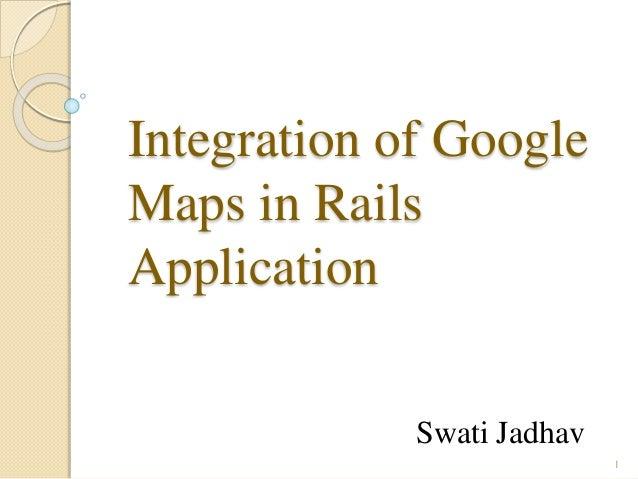 Integration of Google Maps in Rails Application Swati Jadhav 1