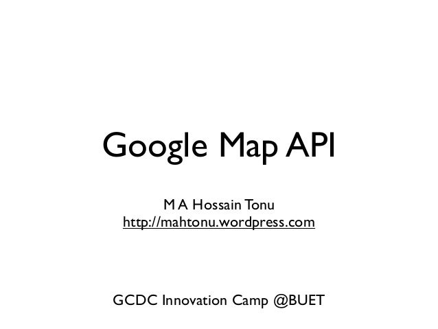 Google Map API M A Hossain Tonu http://mahtonu.wordpress.com  GCDC Innovation Camp @BUET