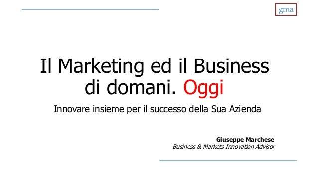 gma Il Marketing ed il Business di domani. Oggi Innovare insieme per il successo della Sua Azienda Giuseppe Marchese Busin...