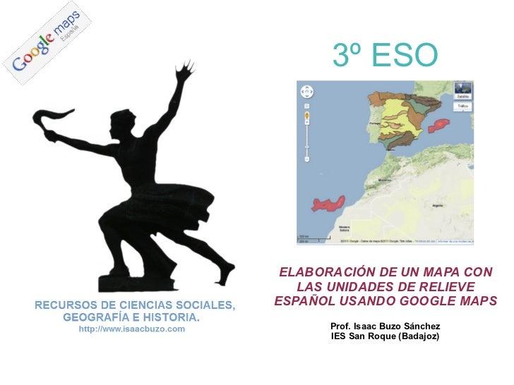 ELABORACIÓN DE UN MAPA CON LAS UNIDADES DE RELIEVE ESPAÑOL USANDO GOOGLE MAPS Prof. Isaac Buzo Sánchez IES San Roque (Bada...