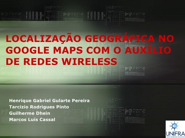 LOCALIZAÇÃO GEOGRÁFICA NO GOOGLE MAPS COM O AUXÍLIO DE REDES WIRELESS   Henrique Gabriel Gularte Pereira Tarcizio Rodrigue...