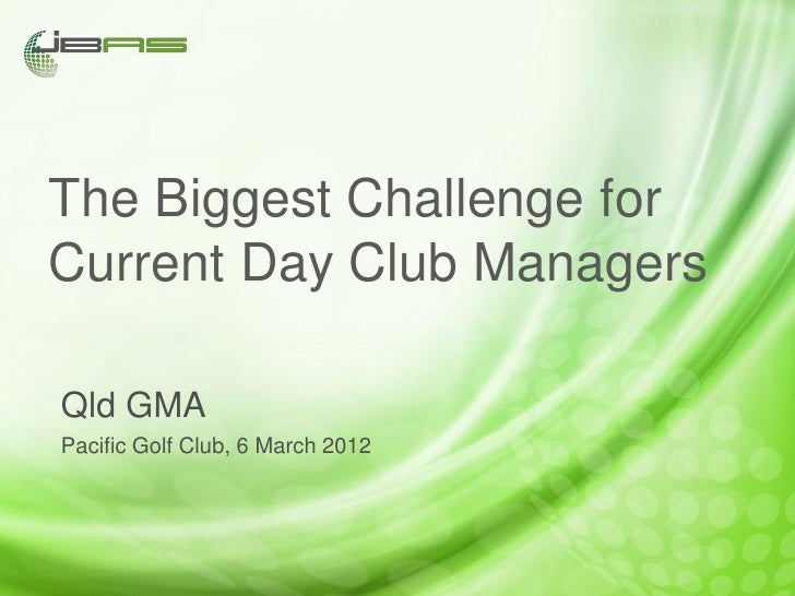 The Biggest Challenge forCurrent Day Club ManagersQld GMAPacific Golf Club, 6 March 2012