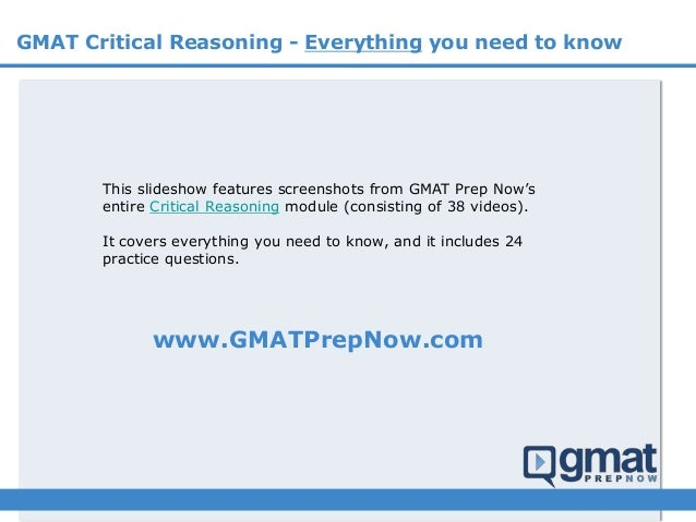 GMAT Critical Reasoning - Everything you need to know This slideshow features screenshots from GMAT Prep Now's entire Crit...