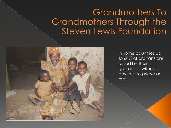 Grandmothers To Grandmothers Through the Steven Lewis Foundation<br />In some countries up to 60% of orphans are raised by...