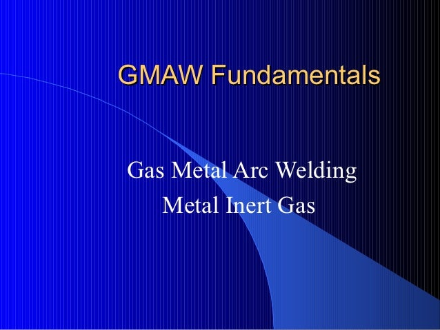 GMAW FundamentalsGas Metal Arc Welding   Metal Inert Gas