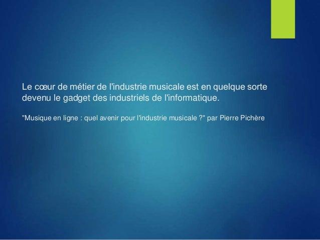 """Le cœur de métier de l'industrie musicale est en quelque sorte devenu le gadget des industriels de l'informatique. """"Musiqu..."""