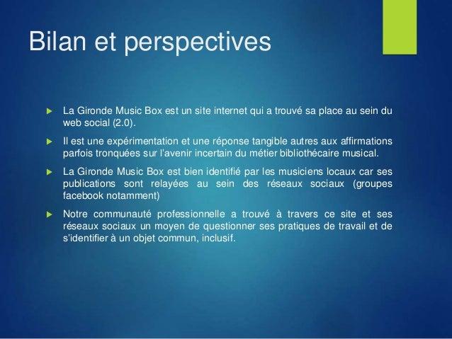 Bilan et perspectives  La Gironde Music Box est un site internet qui a trouvé sa place au sein du web social (2.0).  Il ...