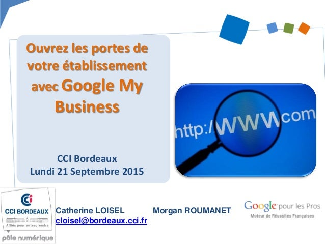 Ouvrez les portes de votre établissement avec Google My Business CCI Bordeaux Lundi 21 Septembre 2015 Catherine LOISEL clo...
