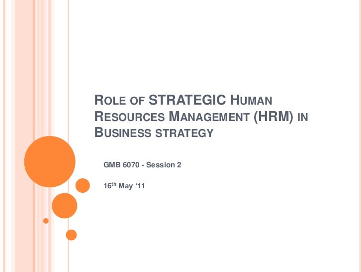 Role of STRATEGIC Human Resources Management (HRM) in Business strategy<br />GMB 6070 - Session 2<br />16th May '11<br />