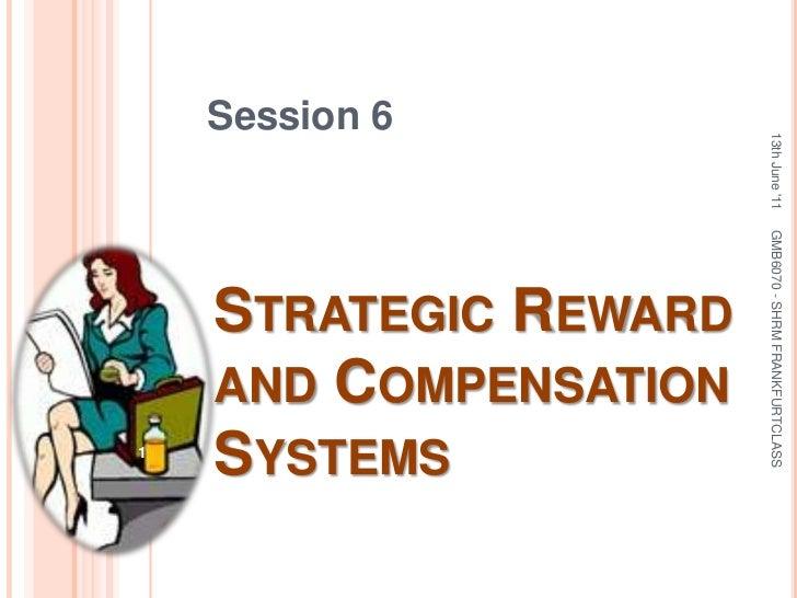 Session 6<br />Strategic Reward and Compensation Systems<br />13th June '11<br />1<br />GMB6070 - SHRM FRANKFURTCLASS<br />