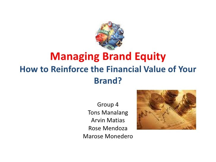 Managing Brand EquityHow to Reinforce the Financial Value of Your Brand?<br />Group 4<br />Tons Manalang<br />Arvin Matias...