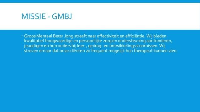 MISSIE - GMBJ  Groos Mentaal Beter Jong streeft naar effectiviteit en efficiëntie. Wij bieden kwalitatief hoogwaardige en...