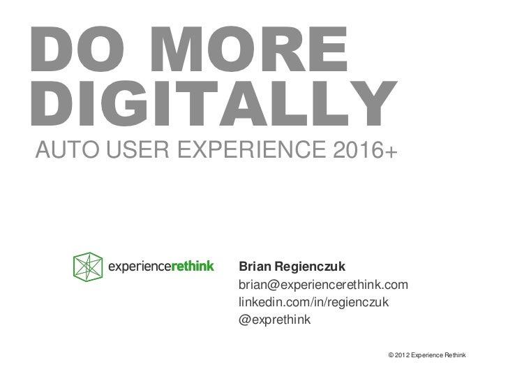 DO MOREDIGITALLYAUTO USER EXPERIENCE 2016+              Brian Regienczuk              brian@experiencerethink.com         ...