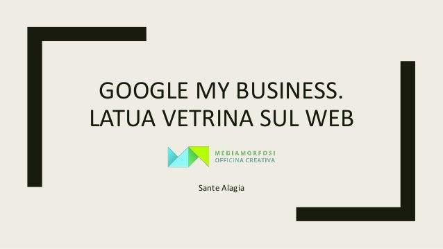 GOOGLE MY BUSINESS. LATUA VETRINA SUL WEB Sante Alagia