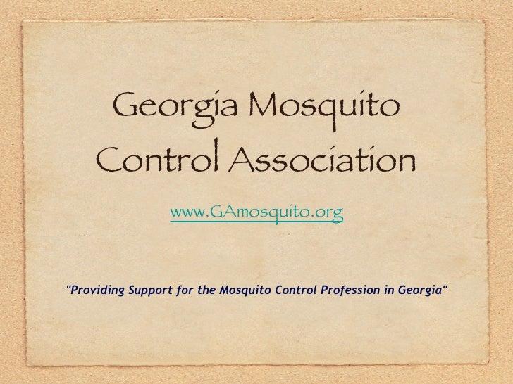 "Georgia Mosquito Control Association <ul><li>www.GAmosquito.org </li></ul><ul><li>""Providing Support for the Mosquito..."
