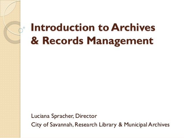 Introduction to Archives & Records Management Luciana Spracher, Director City of Savannah, Research Library & Municipal Ar...