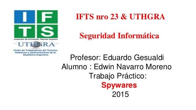 IFTS nro 23 & UTHGRA Seguridad Informática Profesor: Eduardo Gesualdi Alumno : Edwin Navarro Moreno Trabajo Práctico: Spyw...