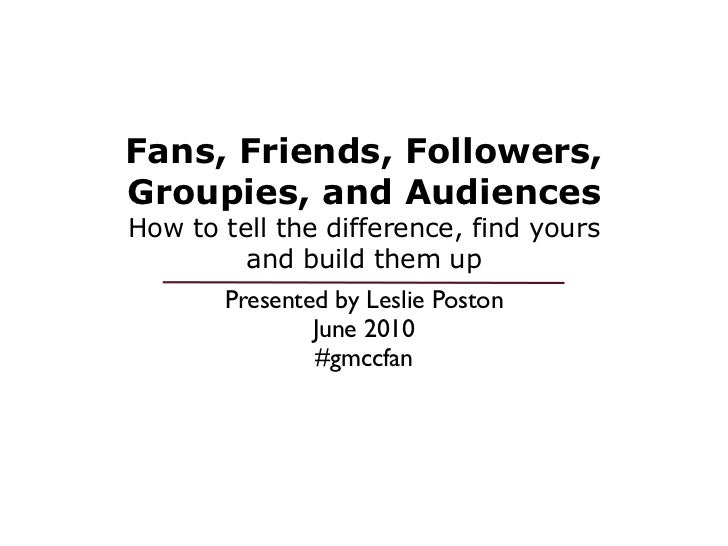 Fans, Friends, Followers,Groupies, and AudiencesHow to tell the difference, find yours         and build them up       Pre...