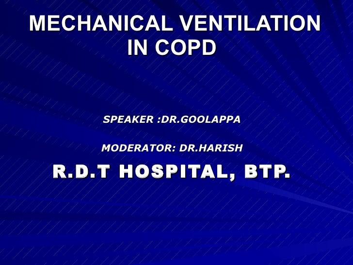 MECHANICAL VENTILATION IN COPD   SPEAKER :DR.GOOLAPPA MODERATOR: DR.HARISH R.D.T HOSPITAL, BTP.