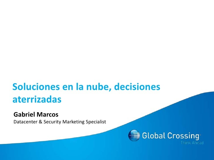 Soluciones en la nube, decisiones aterrizadas<br />Gabriel Marcos<br />Datacenter & Security Marketing Specialist<br />