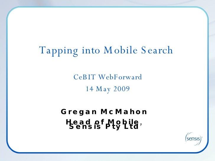 Tapping into Mobile Search  CeBIT WebForward 14 May 2009 Gregan McMahon Head of Mobile, Sensis Pty Ltd