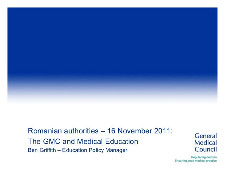 Romanian authorities – 16 November 2011:  The GMC and Medical Education  Ben Griffith – Education Policy Manager