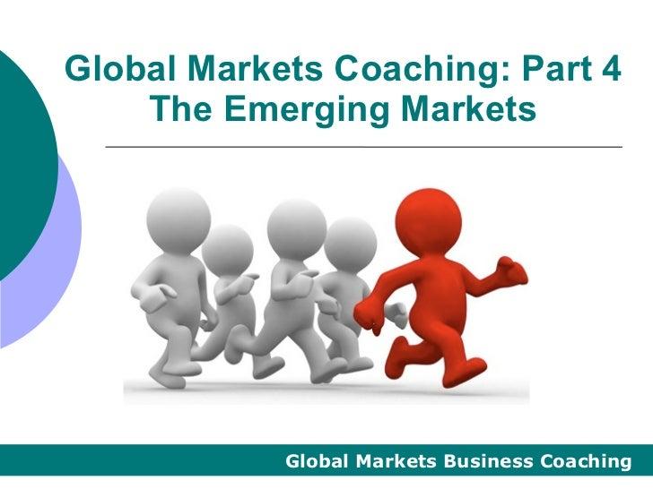 Global Markets Coaching: Part 4    The Emerging Markets            Global Markets Business Coaching