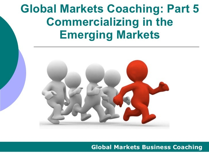 Global Markets Coaching: Part 5    Commercializing in the       Emerging Markets            Global Markets Business Coaching