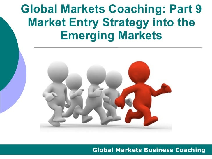 Global Markets Coaching: Part 9 Market Entry Strategy into the       Emerging Markets            Global Markets Business C...