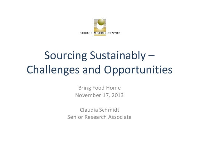 Sourcing Sustainably – Challenges and Opportunities Bring Food Home November 17, 2013 Claudia Schmidt Senior Research Asso...