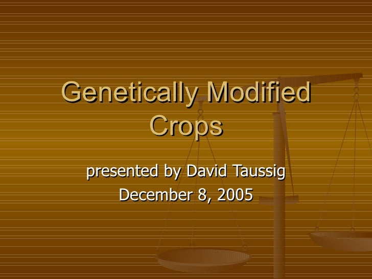 Genetically Modified Crops presented by David Taussig December 8, 2005