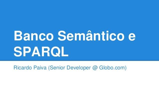 Banco Semântico e SPARQL Ricardo Paiva (Senior Developer @ Globo.com)