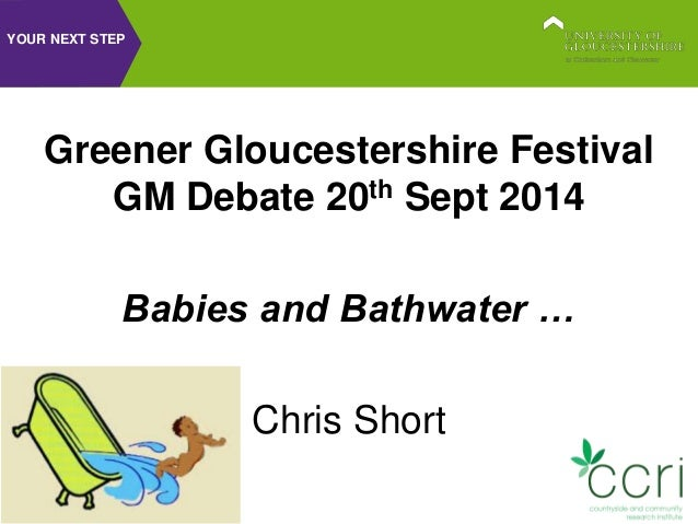 YOUR NEXT STEP  Greener Gloucestershire Festival  GM Debate 20th Sept 2014  Babies and Bathwater …  Chris Short