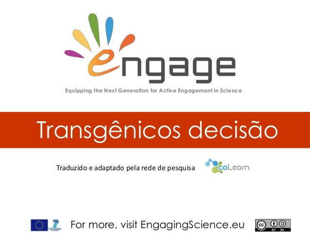 For more, visit EngagingScience.eu Transgênicos decisão Equipping the Next Generation for Active Engagement in Science Tra...