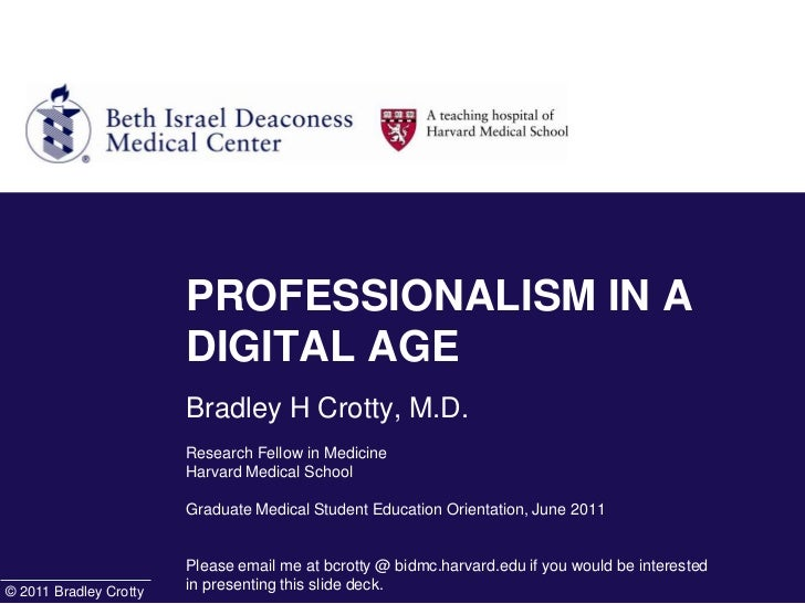 PROFESSIONALISM IN A DIGITAL AGEBradley H Crotty, M.D.Research Fellow in MedicineHarvard Medical School Graduate Medical S...
