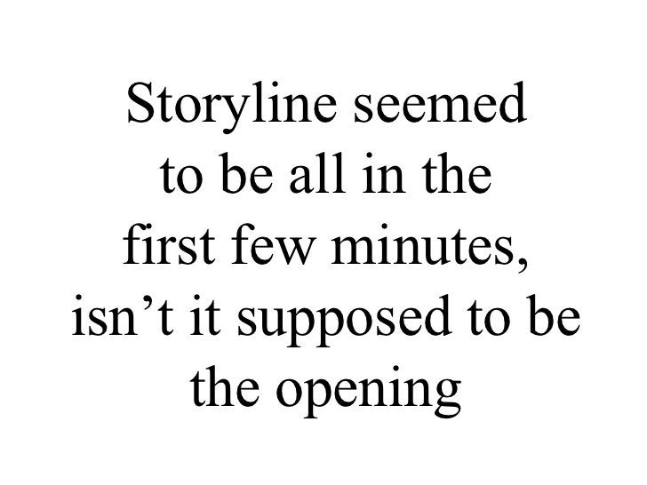Storyline seemed  to be all in the  first few minutes,  isn't it supposed to be  the opening