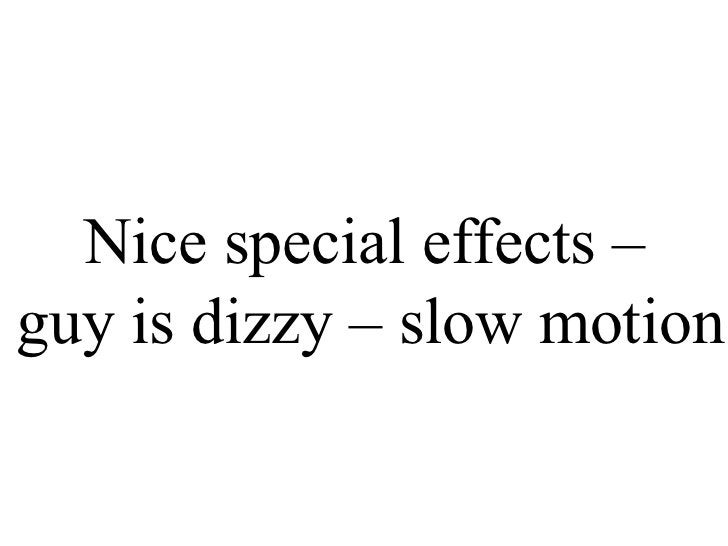 Nice special effects –  guy is dizzy – slow motion