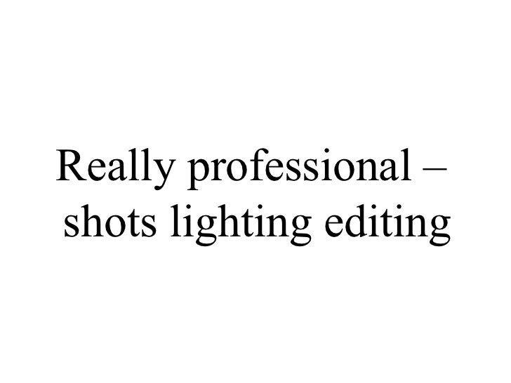 Really professional –  shots lighting editing