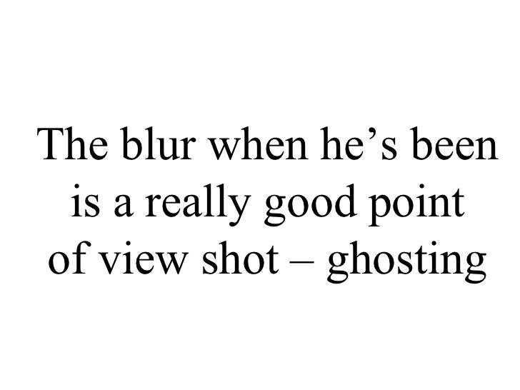 The blur when he's been is a really good point  of view shot – ghosting