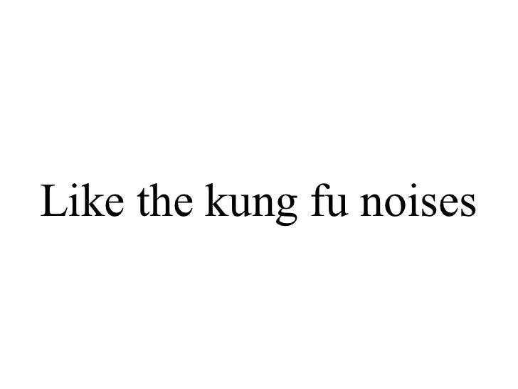 Like the kung fu noises